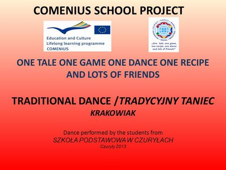 COMENIUS SCHOOL PROJECT ONE TALE ONE GAME ONE DANCE ONE RECIPE AND LOTS OF FRIENDS TRADITIONAL DANCE /TRADYCYJNY TANIEC KRAKOWIAK Dance performed by the.