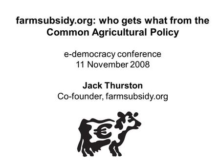Farmsubsidy.org: who gets what from the Common Agricultural Policy e-democracy conference 11 November 2008 Jack Thurston Co-founder, farmsubsidy.org.