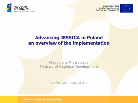 Ministerstwo Rozwoju Regionalnego UNIA EUROPEJSKA EUROPEJSKI FUNDUSZ ROZWOJU REGIONALNEGO Advancing JESSICA in Poland an overview of the implementation.