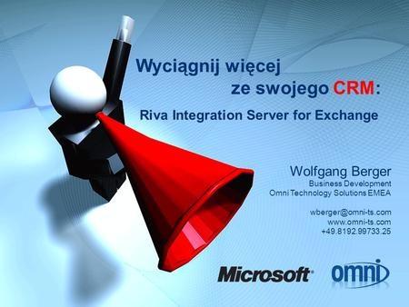 Wyciągnij więcej ze swojego CRM: Riva Integration Server for Exchange Wolfgang Berger Business Development Omni Technology Solutions EMEA