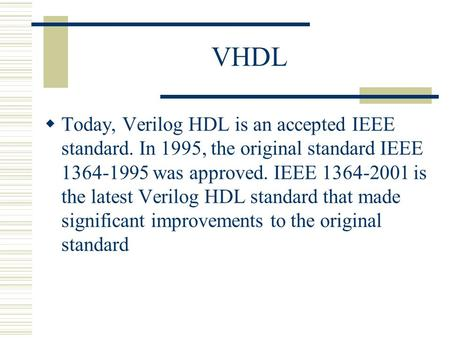 VHDL Today, Verilog HDL is an accepted IEEE standard. In 1995, the original standard IEEE 1364-1995 was approved. IEEE 1364-2001 is the latest Verilog.