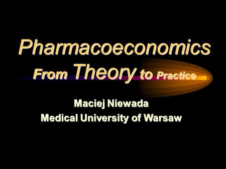 Pharmacoeconomics From Theory to Practice Maciej Niewada Medical University of Warsaw.