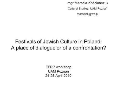 Festivals of Jewish Culture in Poland: A place of dialogue or of a confrontation? EFRP workshop UAM Poznan 24-25 April 2010 mgr Marcela Kościańczuk Cultural.
