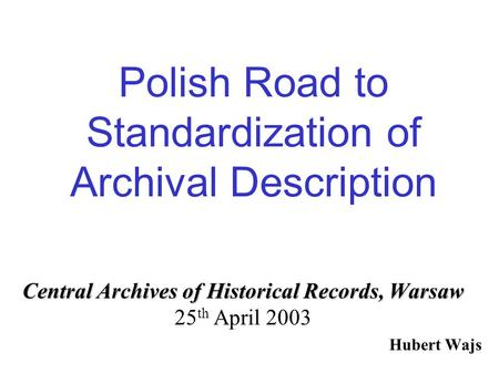 Polish Road to Standardization of Archival Description Central Archives of Historical Records, Warsaw Central Archives of Historical Records, Warsaw 25.