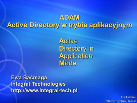 Ewa Baćmaga  ADAM Active Directory w trybie aplikacyjnym Active Directory in Application Mode Ewa Baćmaga Integral Technologies.