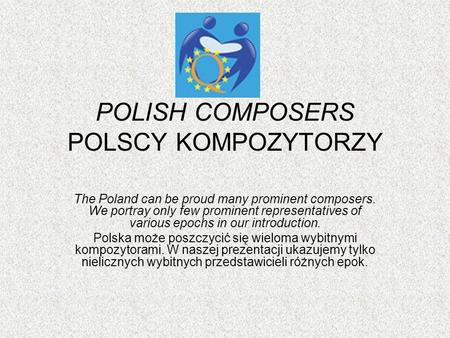 POLISH COMPOSERS POLSCY KOMPOZYTORZY The Poland can be proud many prominent composers. We portray only few prominent representatives of various epochs.