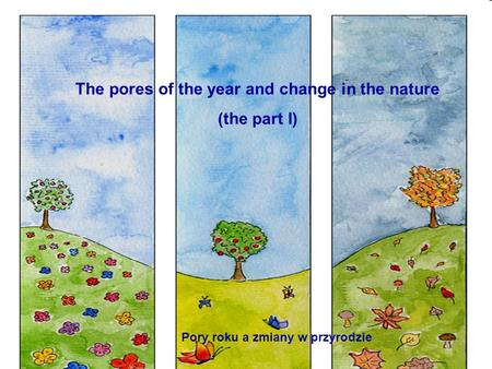 The pores of the year and change in the nature (the part I) Pory roku a zmiany w przyrodzie.