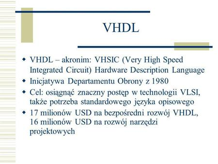 VHDL VHDL – akronim: VHSIC (Very High Speed Integrated Circuit) Hardware Description Language Inicjatywa Departamentu Obrony z 1980 Cel: osiągnąć znaczny.