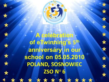 A celebration of eTwinning's 5 th anniversary in our school on 05.05.2010 POLAND, SOSNOWIEC ZSO N o 6.