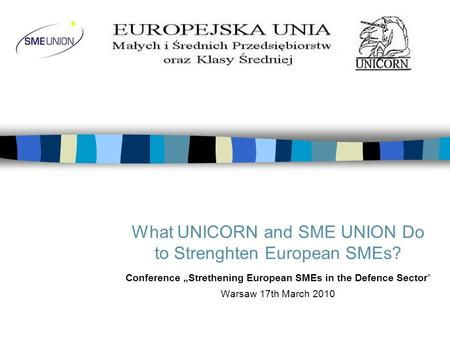 What UNICORN and SME UNION Do to Strenghten European SMEs? Conference Strethening European SMEs in the Defence Sector Warsaw 17th March 2010.