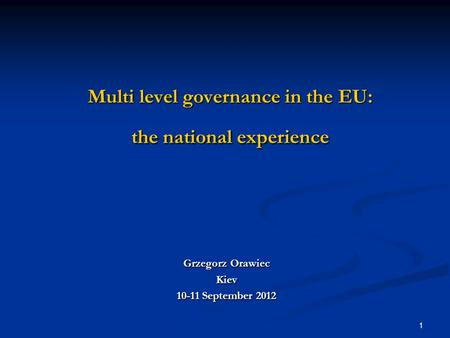 1 Multi level governance in the EU: the national experience Grzegorz Orawiec Kiev 10-11 September 2012.