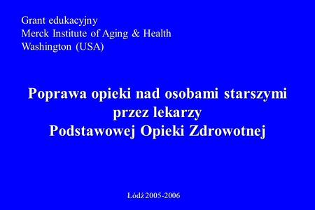 Grant edukacyjny Merck Institute of Aging & Health Washington (USA) Poprawa opieki nad osobami starszymi przez lekarzy Podstawowej Opieki Zdrowotnej Łódź