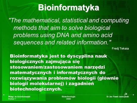 Wstęp do bioinformatyki Wykład 1 Biotechnologia UWM Dr Jan Paweł JastrzębskiBioinformatyka The mathematical, statistical and computing methods that aim.