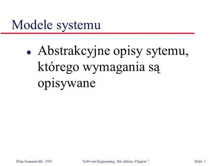 ©Ian Sommerville 2000 Software Engineering, 6th edition. Chapter 7 Slide 1 Modele systemu l Abstrakcyjne opisy sytemu, którego wymagania są opisywane.