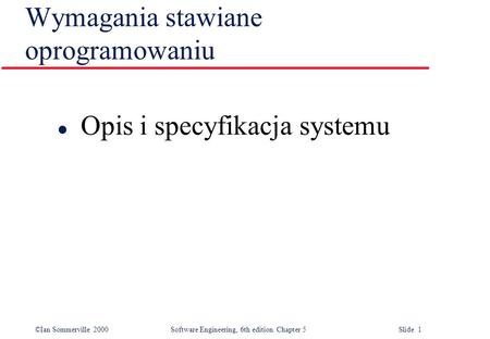 ©Ian Sommerville 2000 Software Engineering, 6th edition. Chapter 5 Slide 1 Wymagania stawiane oprogramowaniu l Opis i specyfikacja systemu.