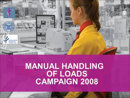 MANUAL HANDLING OF LOADS CAMPAIGN 2008. better compliance in the EU in order to reduce MSDs, improving the inspection and communication methods, enforcement.