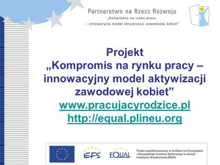 Development Partnership Compromise on labour market – innovative model of women professional reintegration Projekt Kompromis na rynku pracy – innowacyjny.
