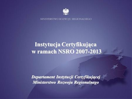 Ministry of Regional Development Certifying Authority Department Arrangements for the certification process 2007-2013 programming period 27-28 February.