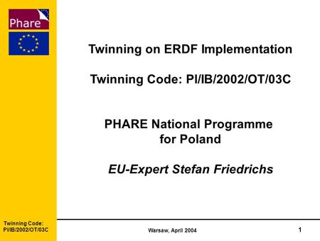 Twinning Code: Pl/IB/2002/OT/03C Warsaw, April 2004 1 Twinning on ERDF Implementation Twinning Code: Pl/IB/2002/OT/03C PHARE National Programme for Poland.