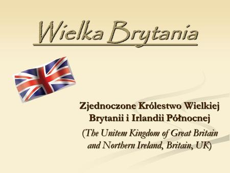 Wielka Brytania Zjednoczone Królestwo Wielkiej Brytanii i Irlandii Północnej (The Unitem Kingdom of Great Britain and Northern Ireland, Britain, UK)