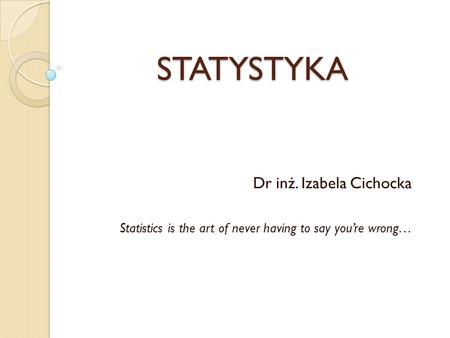 STATYSTYKA Dr inż. Izabela Cichocka Statistics is the art of never having to say youre wrong…