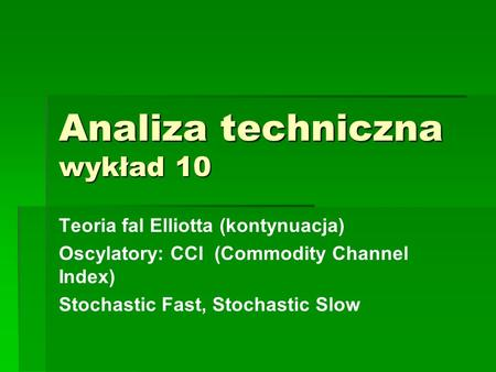Analiza techniczna wykład 10 Teoria fal Elliotta (kontynuacja) Oscylatory: CCI (Commodity Channel Index) Stochastic Fast, Stochastic Slow.