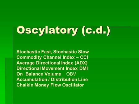 Oscylatory (c.d.) Stochastic Fast, Stochastic Slow Commodity Channel Index – CCI Average Directional Index (ADX) Directional Movement Index DMI On Balance.