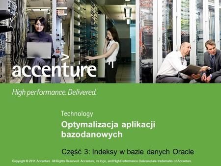 Copyright © 2011 Accenture All Rights Reserved. Accenture, its logo, and High Performance Delivered are trademarks of Accenture. Część 3: Indeksy w bazie.