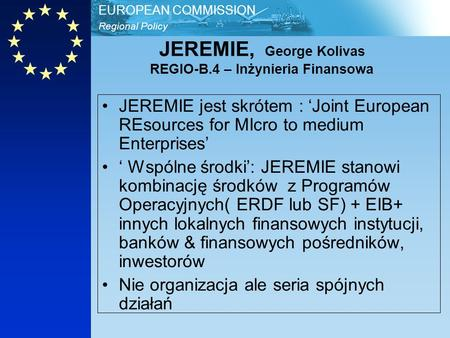 Regional Policy EUROPEAN COMMISSION JEREMIE, George Kolivas REGIO-B.4 – Inżynieria Finansowa JEREMIE jest skrótem : Joint European REsources for MIcro.