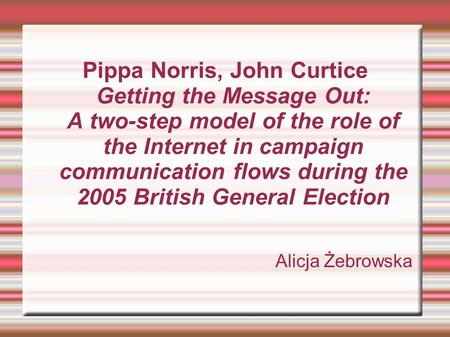 Pippa Norris, John Curtice Getting the Message Out: A two-step model of the role of the Internet in campaign communication flows during the 2005 British.