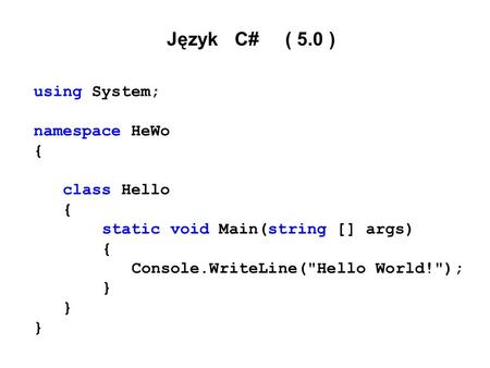 Język C# ( 5.0 ) using System; namespace HeWo { class Hello { static void Main(string [] args) { Console.WriteLine(Hello World!); }