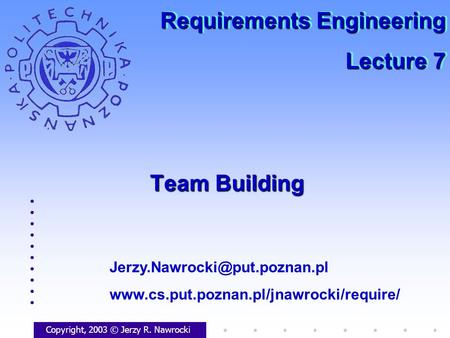 Team Building Copyright, 2003 © Jerzy R. Nawrocki  Requirements Engineering Lecture.