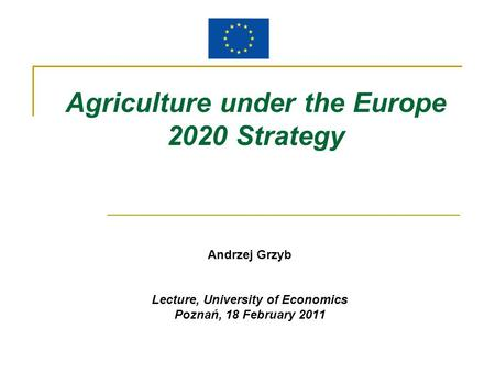 Agriculture under the Europe 2020 Strategy Andrzej Grzyb Lecture, University of Economics Poznań, 18 February 2011.