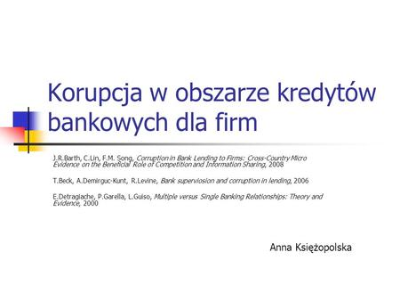 Korupcja w obszarze kredytów bankowych dla firm J.R.Barth, C.Lin, F.M. Song, Corruption in Bank Lending to Firms: Cross-Country Micro Evidence on the Beneficial.