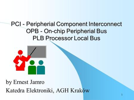 1 PCI - Peripherial Component Interconnect OPB - On-chip Peripherial Bus PLB Processor Local Bus by Ernest Jamro Katedra Elektroniki, AGH Kraków.