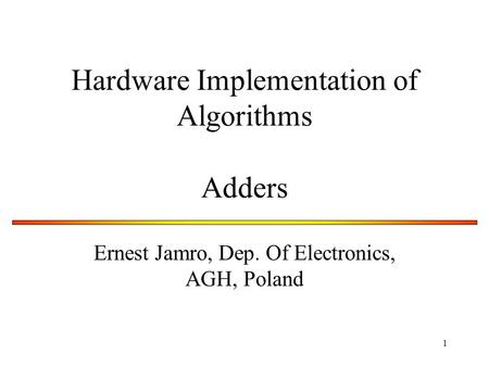 1 Hardware Implementation of Algorithms Adders Ernest Jamro, Dep. Of Electronics, AGH, Poland.