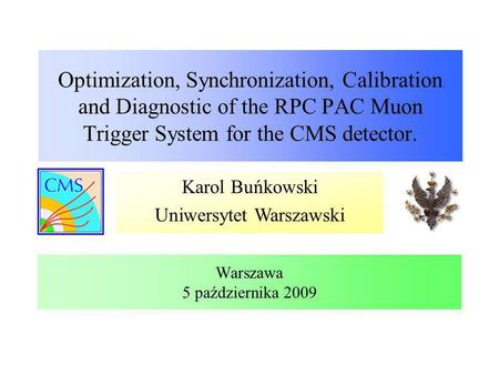 Karol Buńkowski Uniwersytet Warszawski Optimization, Synchronization, Calibration and Diagnostic of the RPC PAC Muon Trigger System for the CMS detector.