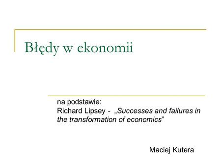Błędy w ekonomii na podstawie: Richard Lipsey - Successes and failures in the transformation of economics Maciej Kutera.