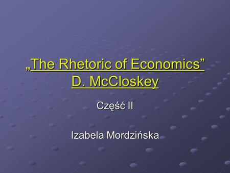 The Rhetoric of Economics D. McCloskey The Rhetoric of Economics D. McCloskey Część II Izabela Mordzińska.
