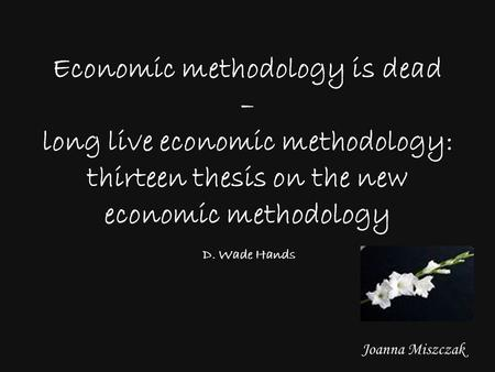 Joanna Miszczak Economic methodology is dead – long live economic methodology: thirteen thesis on the new economic methodology D. Wade Hands.