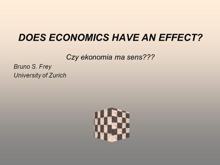 DOES ECONOMICS HAVE AN EFFECT? Czy ekonomia ma sens??? Bruno S. Frey University of Zurich.