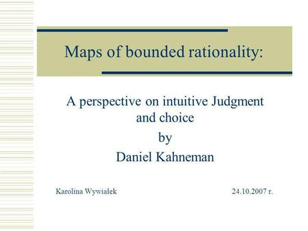 Maps of bounded rationality: A perspective on intuitive Judgment and choice by Daniel Kahneman Karolina Wywiałek 24.10.2007 r.