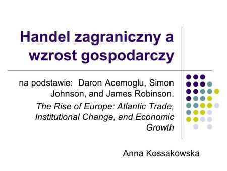 Handel zagraniczny a wzrost gospodarczy na podstawie: Daron Acemoglu, Simon Johnson, and James Robinson. The Rise of Europe: Atlantic Trade, Institutional.
