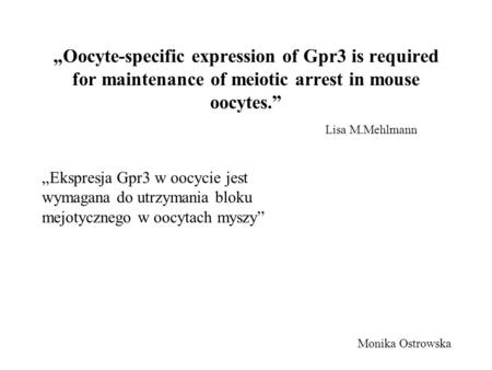 Oocyte-specific expression of Gpr3 is required for maintenance of meiotic arrest in mouse oocytes. Lisa M.Mehlmann Monika Ostrowska Ekspresja Gpr3 w oocycie.