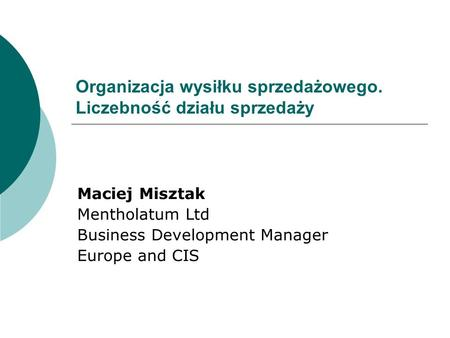 Organizacja wysiłku sprzedażowego. Liczebność działu sprzedaży Maciej Misztak Mentholatum Ltd Business Development Manager Europe and CIS.