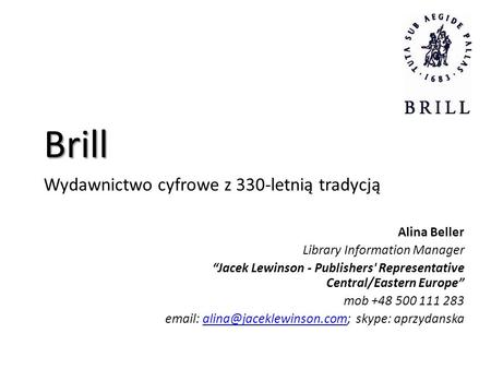 Brill Wydawnictwo cyfrowe z 330-letnią tradycją Alina Beller Library Information Manager Jacek Lewinson - Publishers' Representative Central/Eastern Europe.