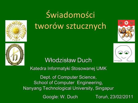 Świadomości tworów sztucznych Włodzisław Duch Katedra Informatyki Stosowanej UMK Dept. of Computer Science, School of Computer Engineering, Nanyang Technological.