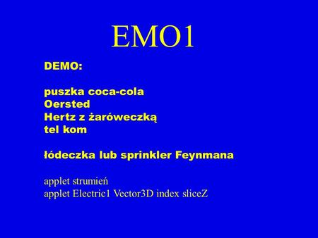 EMO1 DEMO: puszka coca-cola Oersted Hertz z żaróweczką tel kom łódeczka lub sprinkler Feynmana applet strumień applet Electric1 Vector3D index sliceZ.
