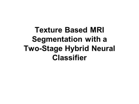 Texture Based MRI Segmentation with a Two-Stage Hybrid Neural Classifier.