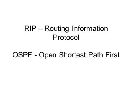 RIP – Routing Information Protocol OSPF - Open Shortest Path First.